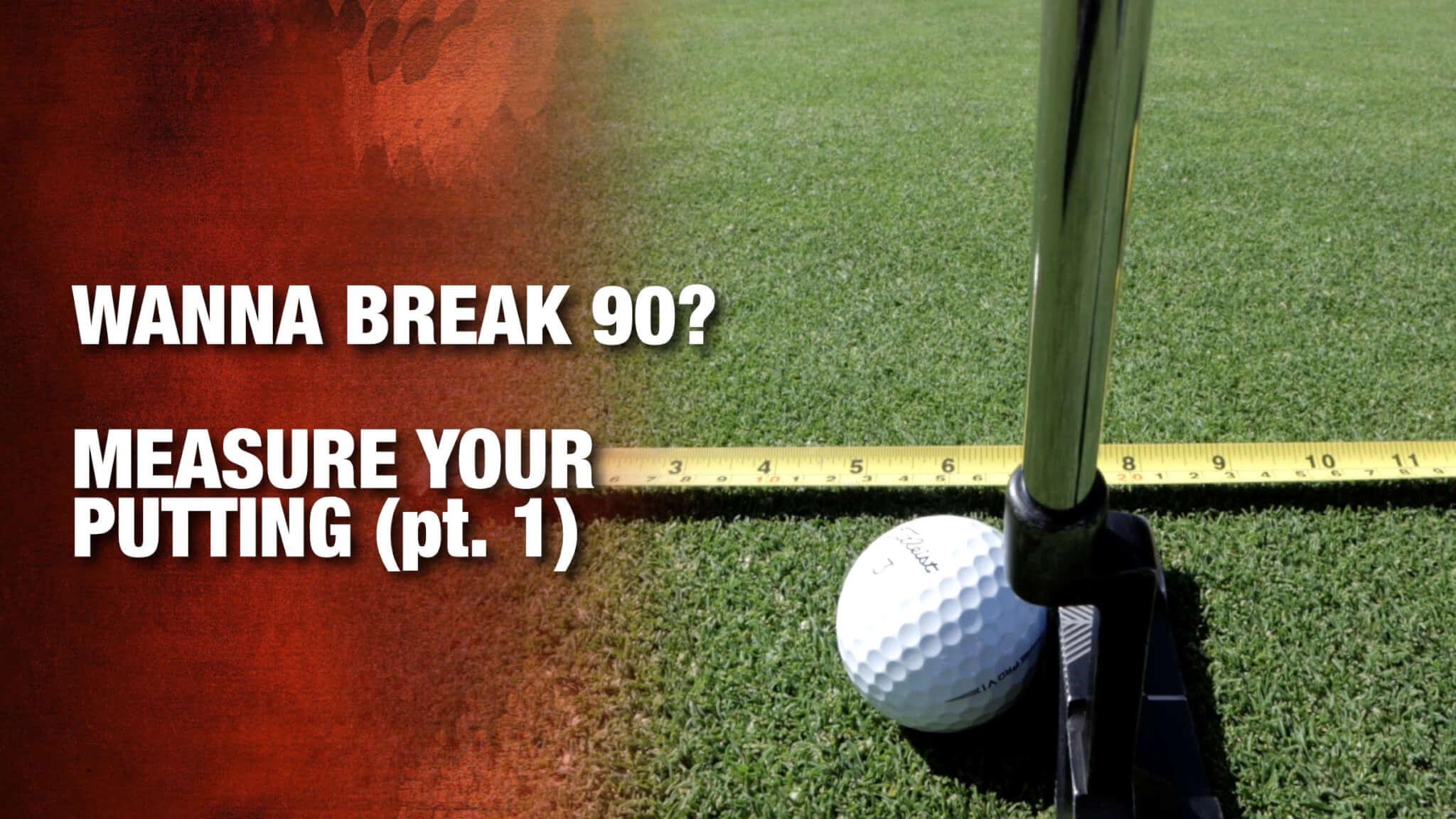 Wanna Break 90?  Measure Your Putting (pt. 1)